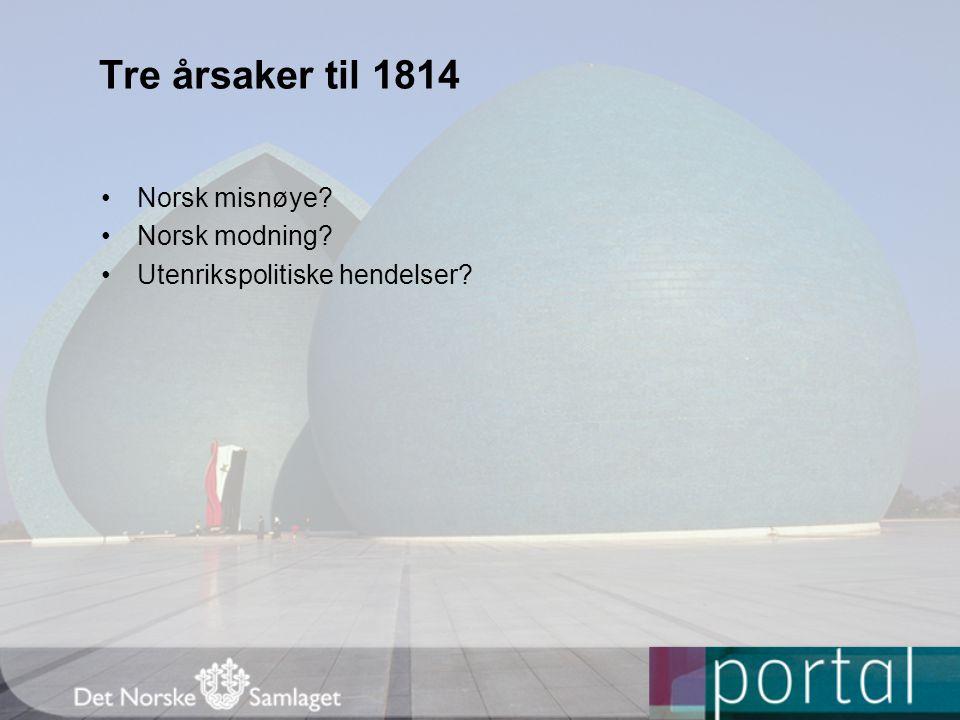 Tre årsaker til 1814 Norsk misnøye Norsk modning