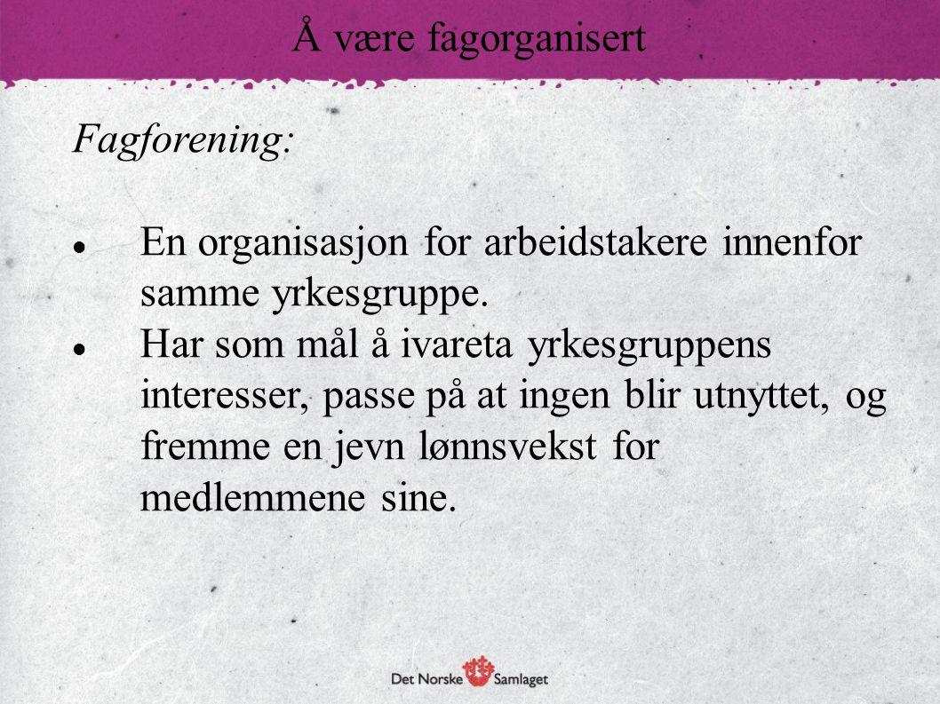 Å være fagorganisert Fagforening: En organisasjon for arbeidstakere innenfor samme yrkesgruppe.