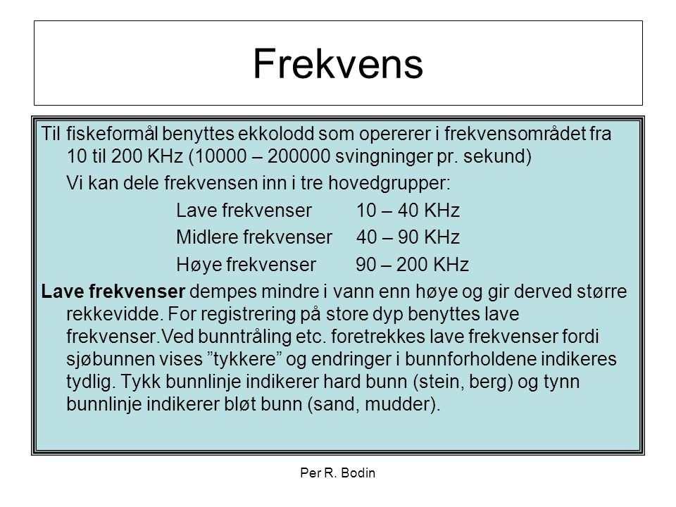 Frekvens Til fiskeformål benyttes ekkolodd som opererer i frekvensområdet fra 10 til 200 KHz (10000 – 200000 svingninger pr. sekund)