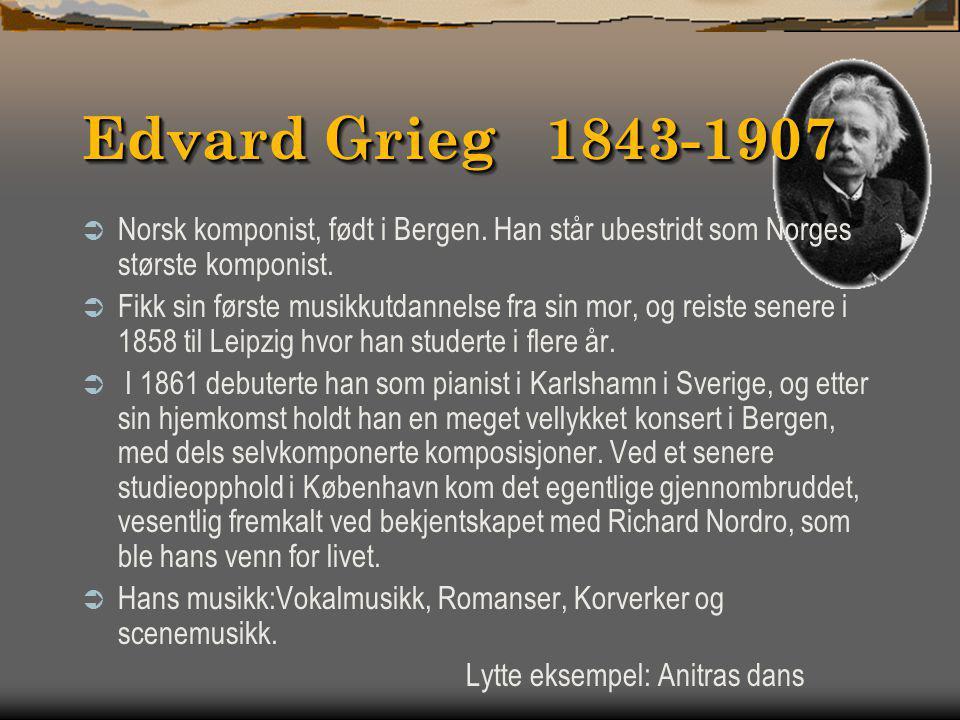 Edvard Grieg 1843-1907 Norsk komponist, født i Bergen. Han står ubestridt som Norges største komponist.