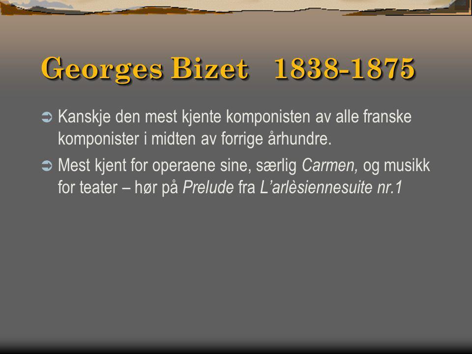 Georges Bizet 1838-1875 Kanskje den mest kjente komponisten av alle franske komponister i midten av forrige århundre.