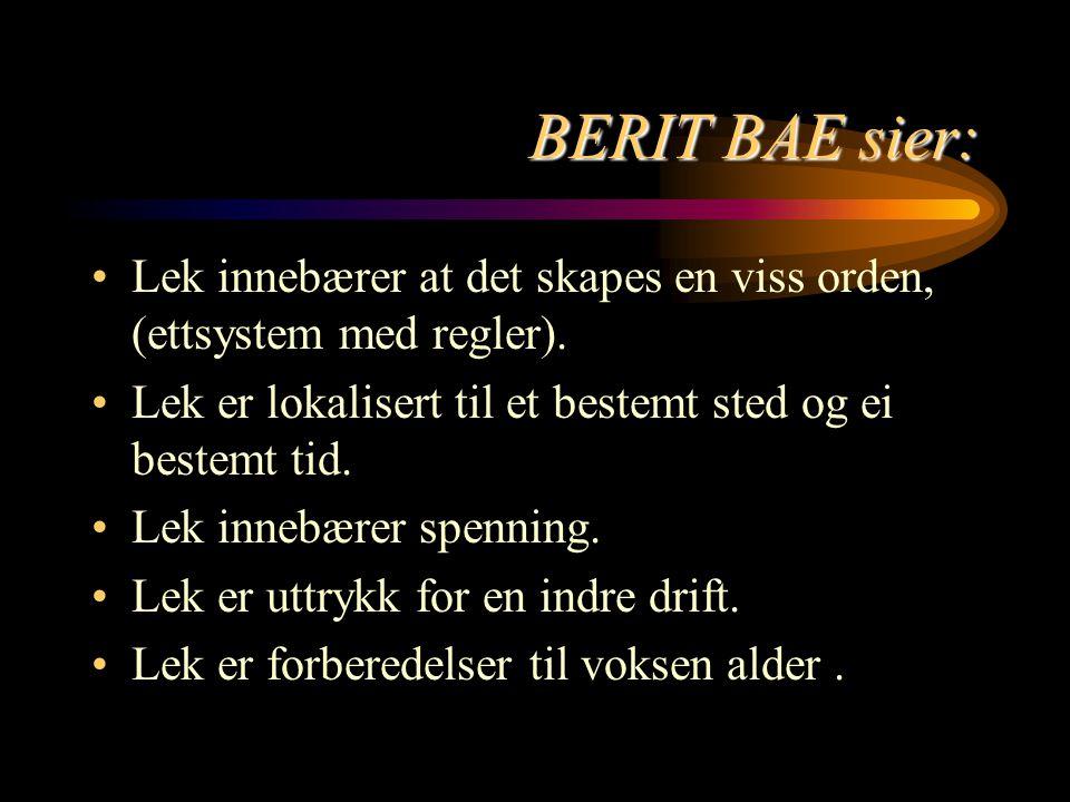 BERIT BAE sier: Lek innebærer at det skapes en viss orden, (ettsystem med regler). Lek er lokalisert til et bestemt sted og ei bestemt tid.