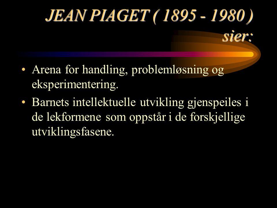 JEAN PIAGET ( 1895 - 1980 ) sier: Arena for handling, problemløsning og eksperimentering.