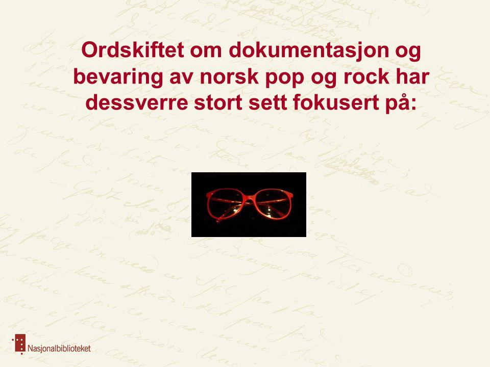 Ordskiftet om dokumentasjon og bevaring av norsk pop og rock har dessverre stort sett fokusert på: