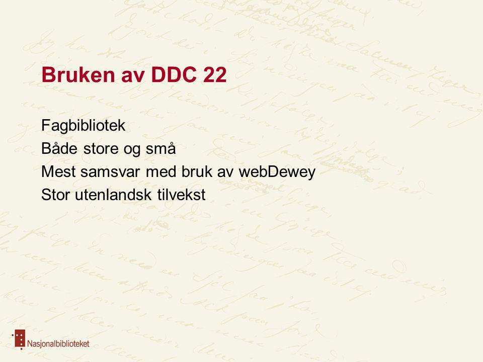 Bruken av DDC 22 Fagbibliotek Både store og små Mest samsvar med bruk av webDewey Stor utenlandsk tilvekst