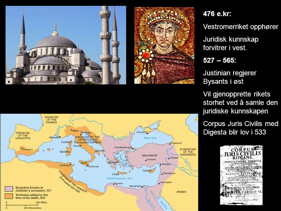476 e.kr: Vestromerriket opphører. Juridisk kunnskap forvitrer i vest. 527 – 565: Justinian regjerer Bysants i øst.