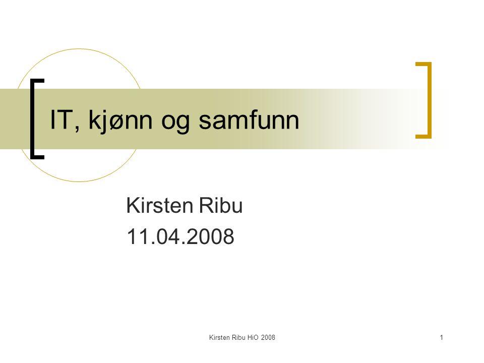 IT, kjønn og samfunn Kirsten Ribu 11.04.2008 Kirsten Ribu HiO 2008