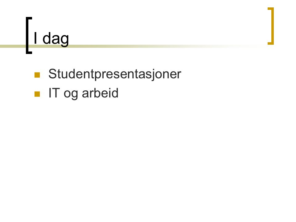I dag Studentpresentasjoner IT og arbeid