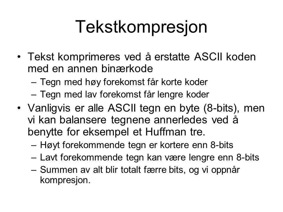 Tekstkompresjon Tekst komprimeres ved å erstatte ASCII koden med en annen binærkode. Tegn med høy forekomst får korte koder.