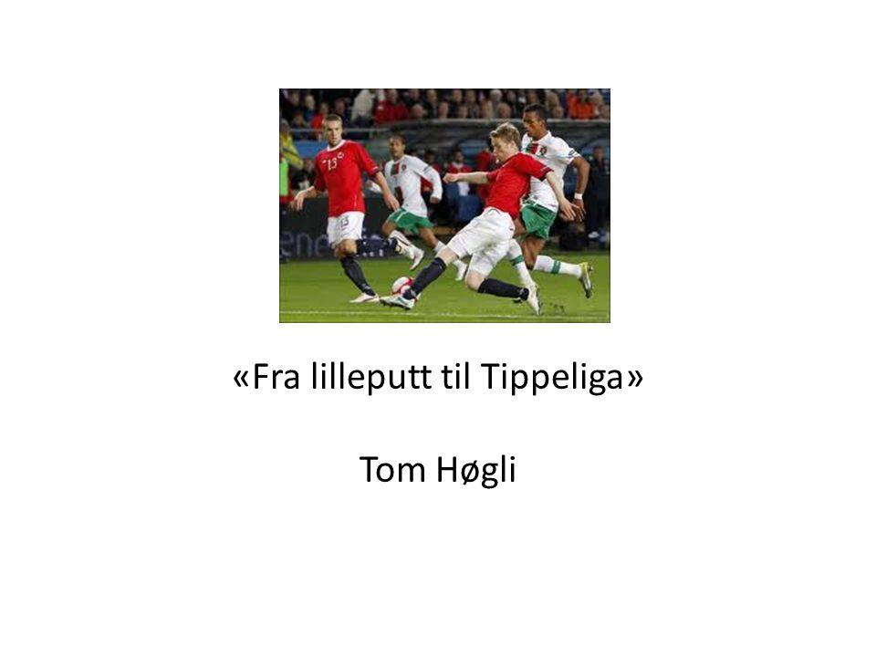 «Fra lilleputt til Tippeliga» Tom Høgli