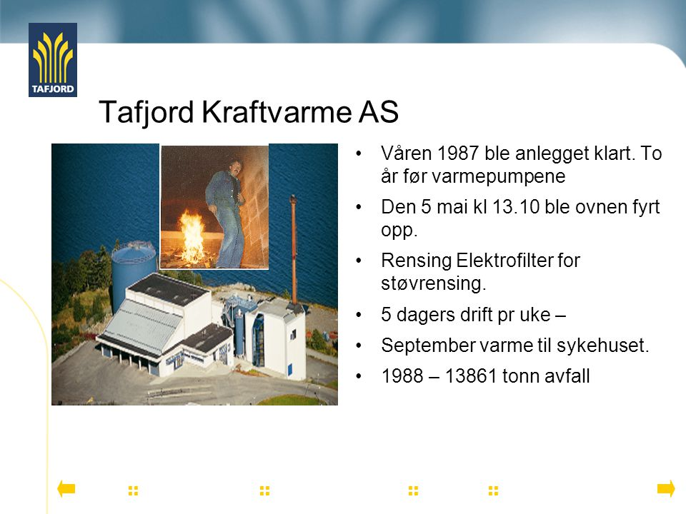 Tafjord Kraftvarme AS Våren 1987 ble anlegget klart. To år før varmepumpene. Den 5 mai kl 13.10 ble ovnen fyrt opp.