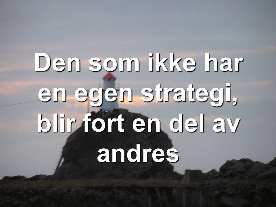 Den som ikke har en egen strategi, blir fort en del av andres
