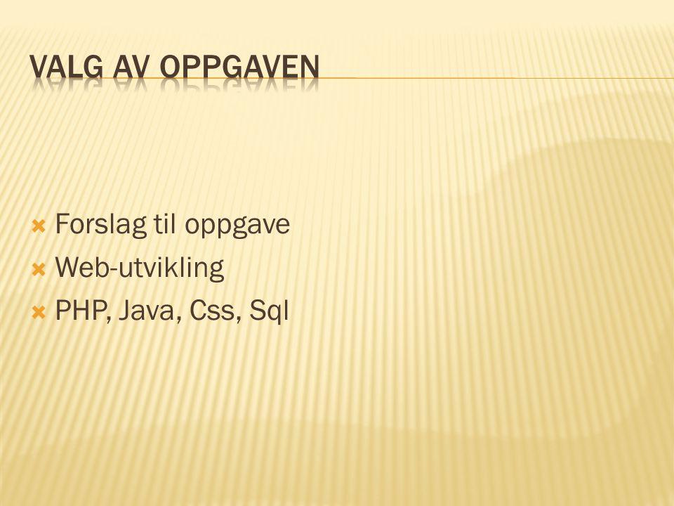 Valg av oppgaven Forslag til oppgave Web-utvikling PHP, Java, Css, Sql