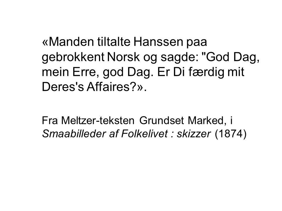 «Manden tiltalte Hanssen paa gebrokkent Norsk og sagde: God Dag, mein Erre, god Dag. Er Di færdig mit Deres s Affaires ».
