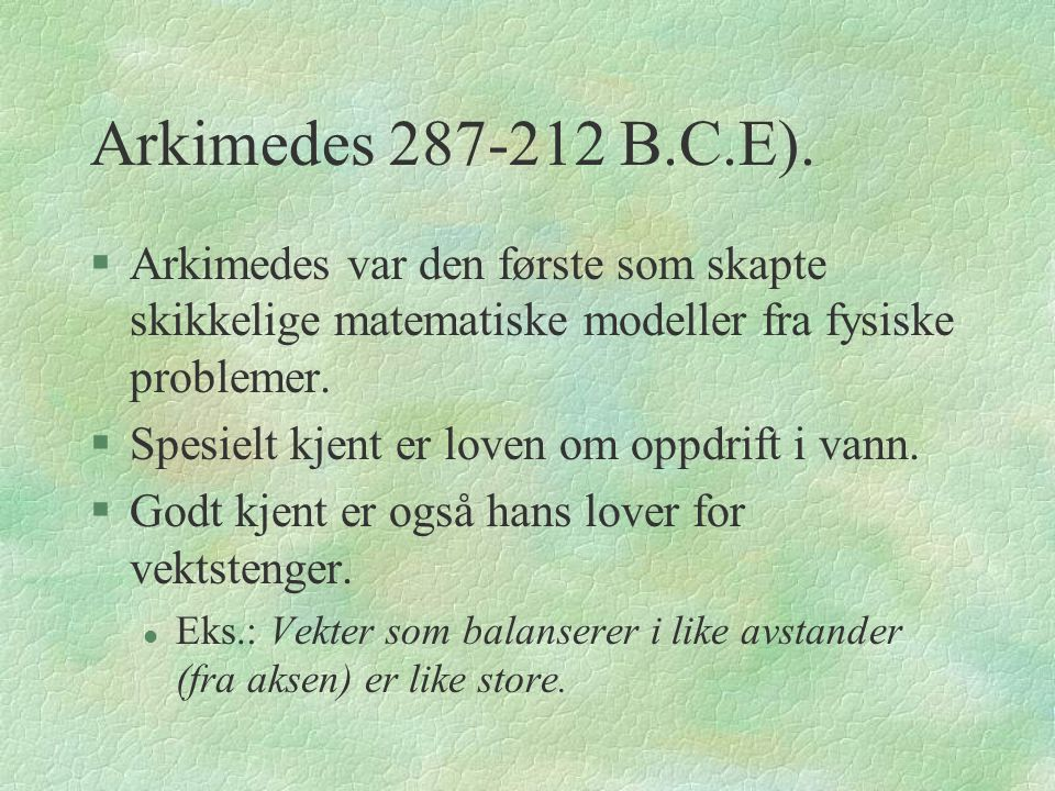 Arkimedes 287-212 B.C.E). Arkimedes var den første som skapte skikkelige matematiske modeller fra fysiske problemer.
