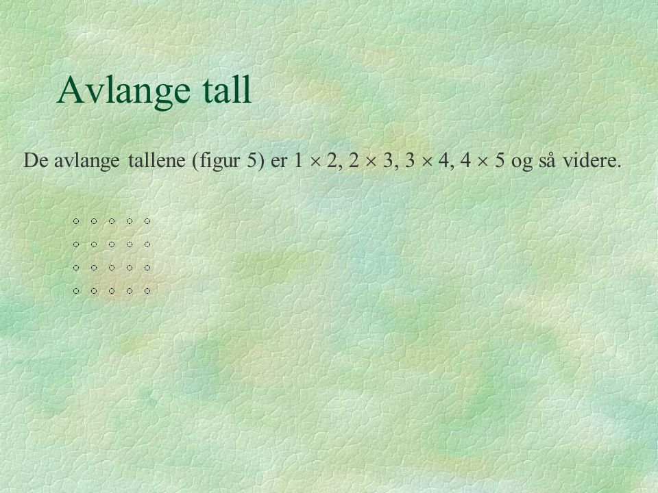 Avlange tall De avlange tallene (figur 5) er 1  2, 2  3, 3  4, 4  5 og så videre.