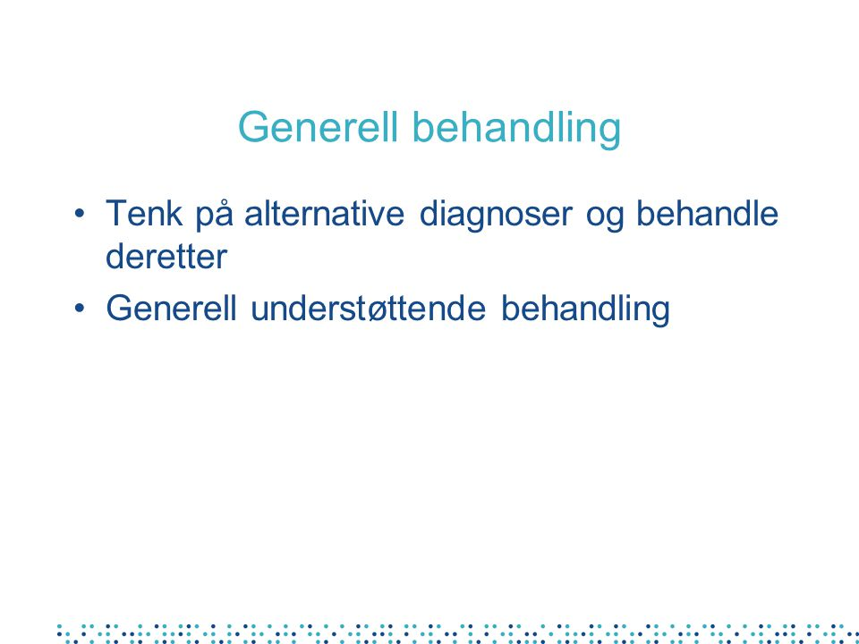 Generell behandling Tenk på alternative diagnoser og behandle deretter
