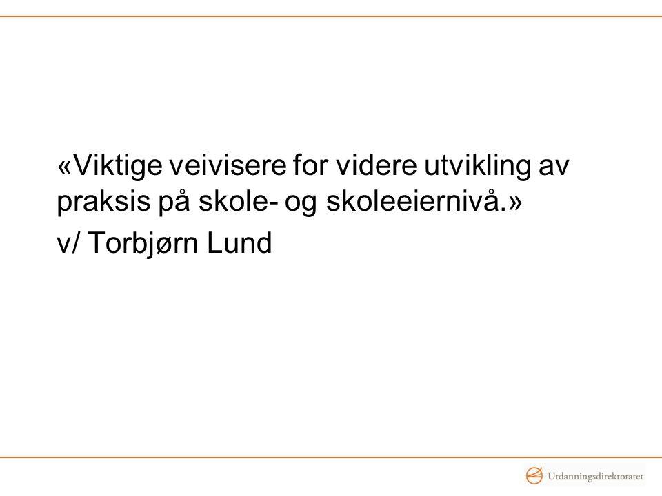 «Viktige veivisere for videre utvikling av praksis på skole- og skoleeiernivå.» v/ Torbjørn Lund