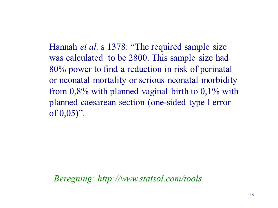 Hannah et al. s 1378: The required sample size was calculated to be 2800. This sample size had 80% power to find a reduction in risk of perinatal or neonatal mortality or serious neonatal morbidity from 0,8% with planned vaginal birth to 0,1% with planned caesarean section (one-sided type I error of 0,05) .
