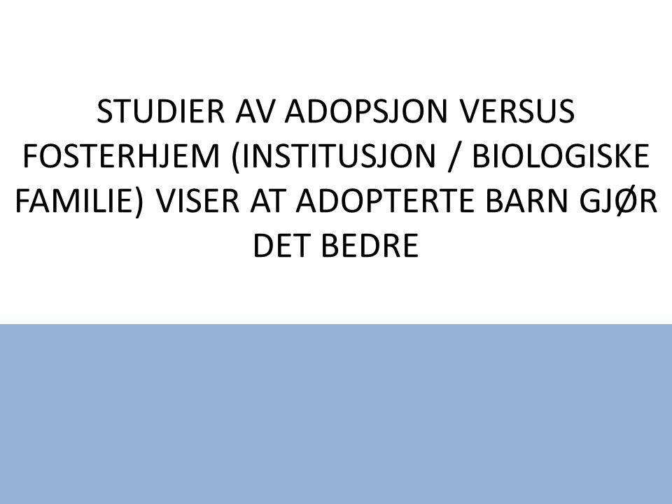 STUDIER AV ADOPSJON VERSUS FOSTERHJEM (INSTITUSJON / BIOLOGISKE FAMILIE) VISER AT ADOPTERTE BARN GJØR DET BEDRE