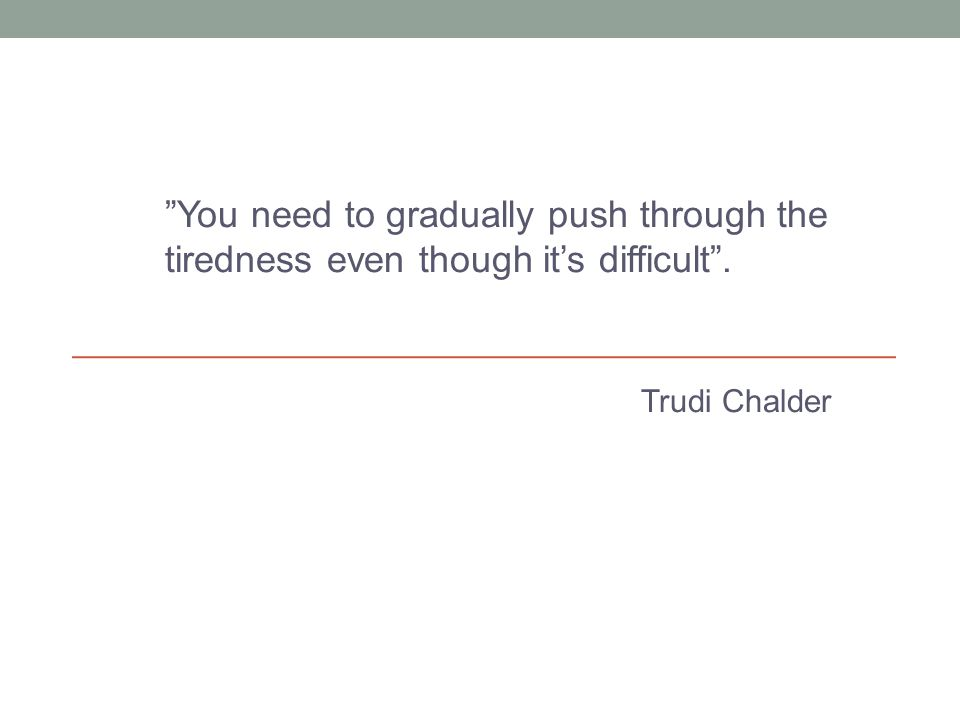 You need to gradually push through the tiredness even though it's difficult .
