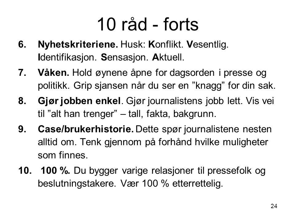 10 råd - forts Nyhetskriteriene. Husk: Konflikt. Vesentlig. Identifikasjon. Sensasjon. Aktuell.