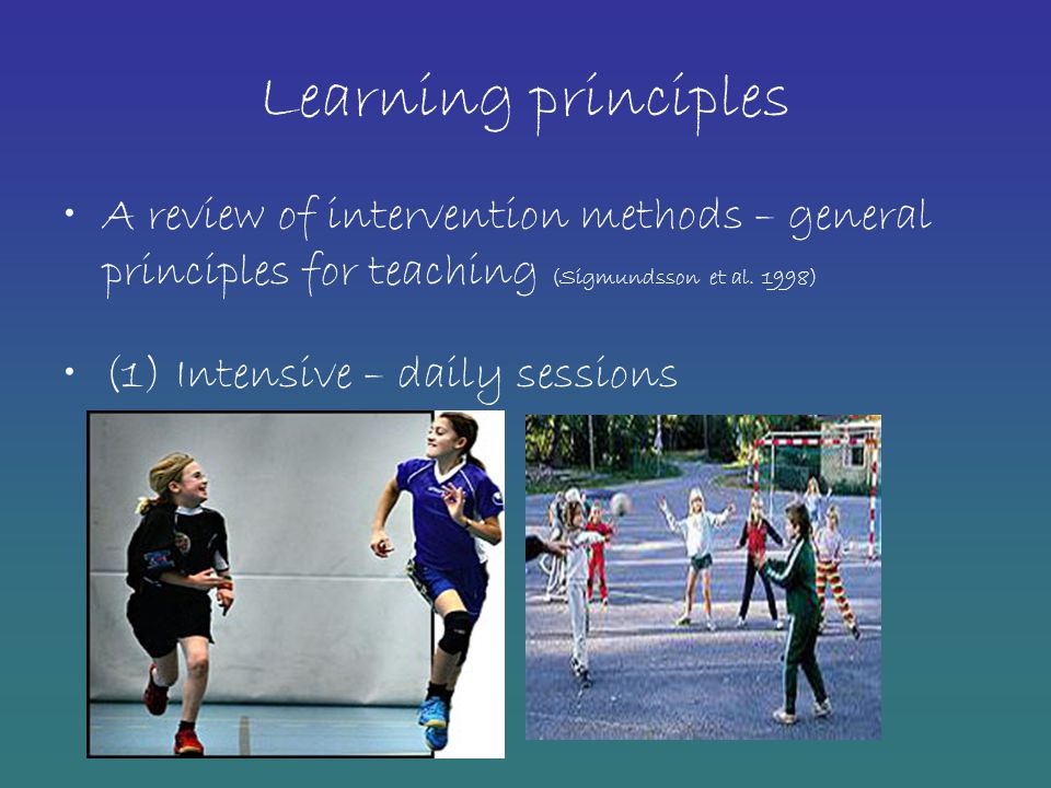 Learning principles A review of intervention methods – general principles for teaching (Sigmundsson et al. 1998)