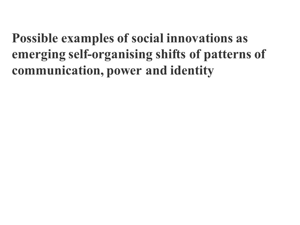 Possible examples of social innovations as emerging self-organising shifts of patterns of communication, power and identity