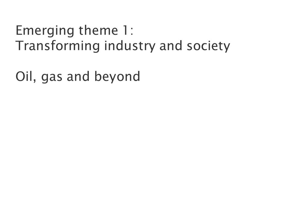 Emerging theme 1: Transforming industry and society Oil, gas and beyond