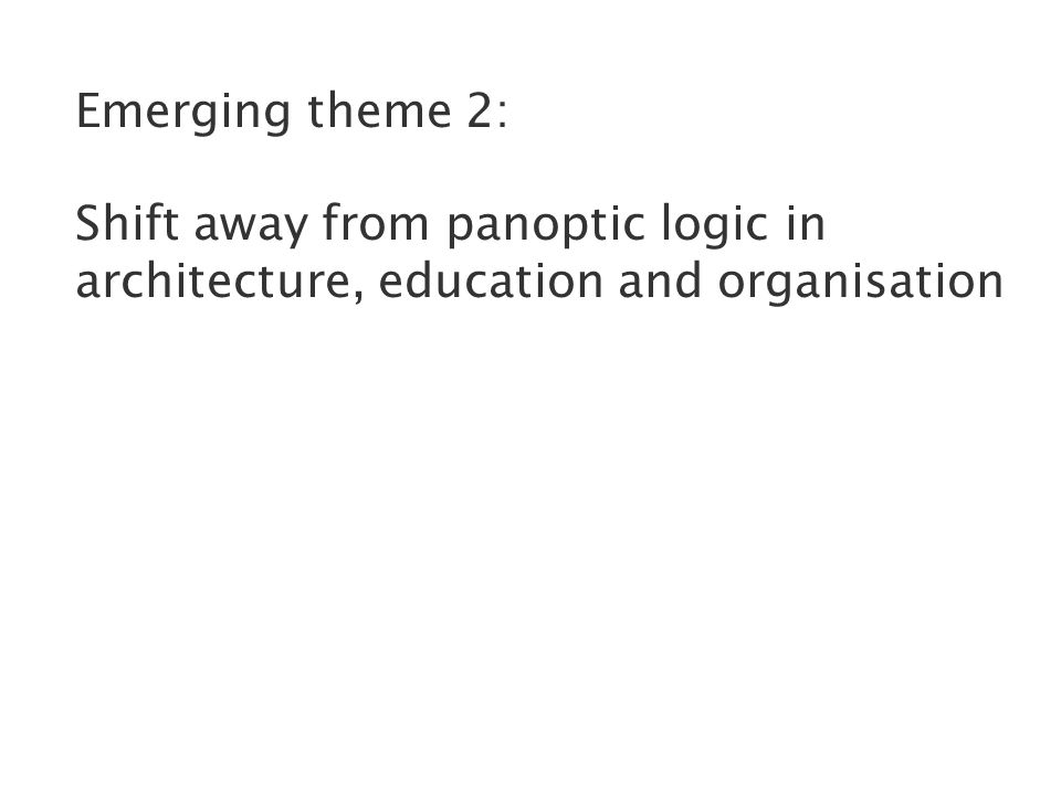 Emerging theme 2: Shift away from panoptic logic in architecture, education and organisation