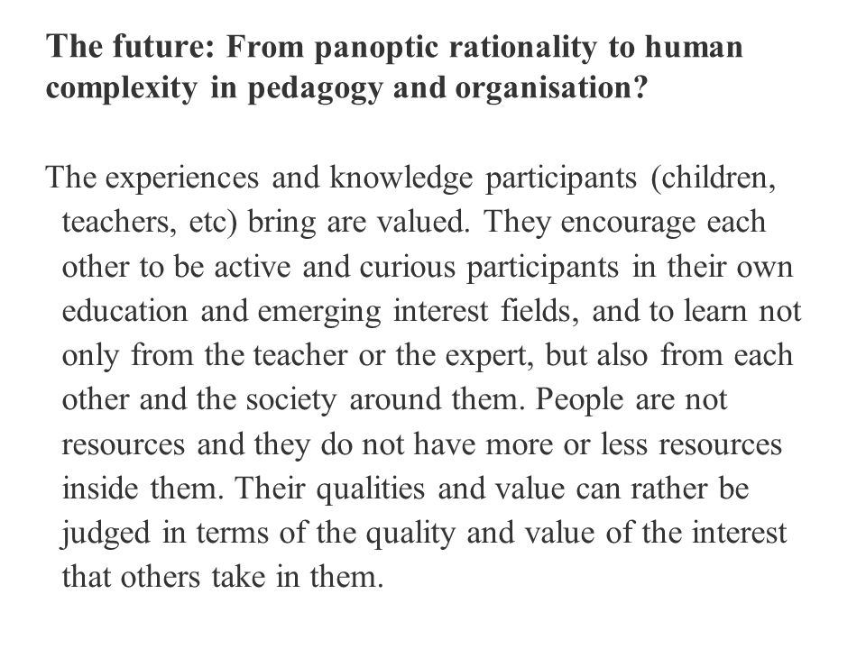 The future: From panoptic rationality to human complexity in pedagogy and organisation