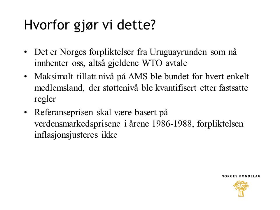 Hvorfor gjør vi dette Det er Norges forpliktelser fra Uruguayrunden som nå innhenter oss, altså gjeldene WTO avtale.