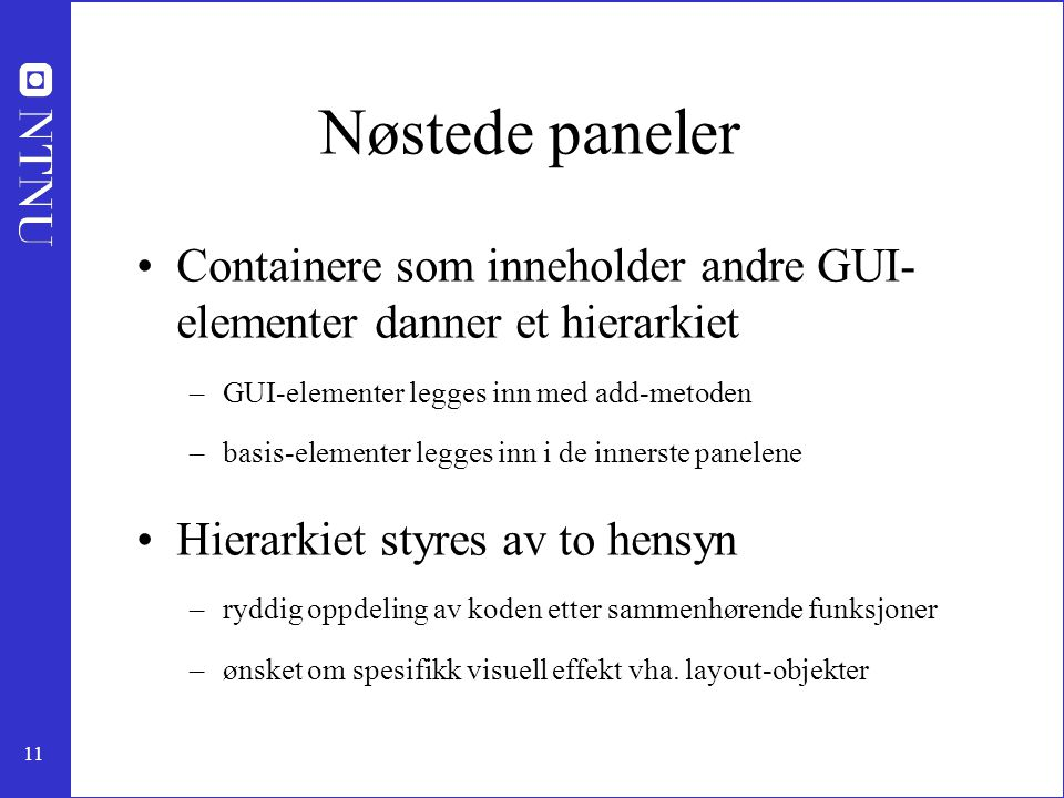 Nøstede paneler Containere som inneholder andre GUI- elementer danner et hierarkiet. GUI-elementer legges inn med add-metoden.