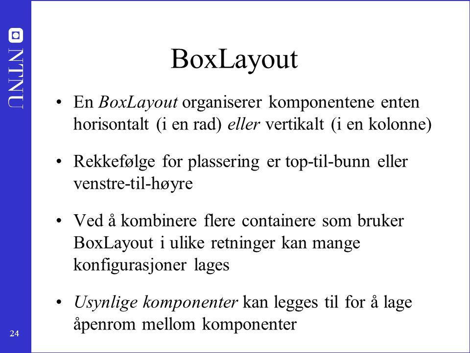 BoxLayout En BoxLayout organiserer komponentene enten horisontalt (i en rad) eller vertikalt (i en kolonne)