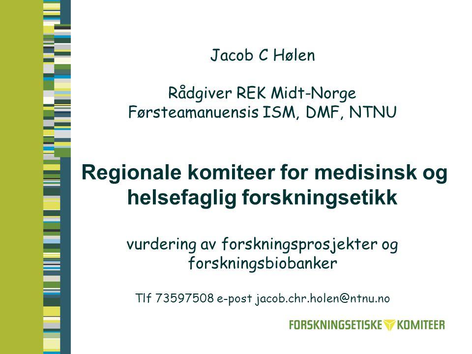 Jacob C Hølen Rådgiver REK Midt-Norge Førsteamanuensis ISM, DMF, NTNU Regionale komiteer for medisinsk og helsefaglig forskningsetikk vurdering av forskningsprosjekter og forskningsbiobanker Tlf 73597508 e-post jacob.chr.holen@ntnu.no