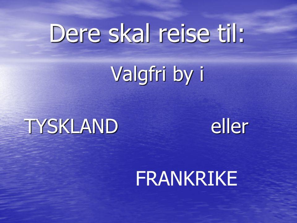 Dere skal reise til: Valgfri by i TYSKLAND eller FRANKRIKE