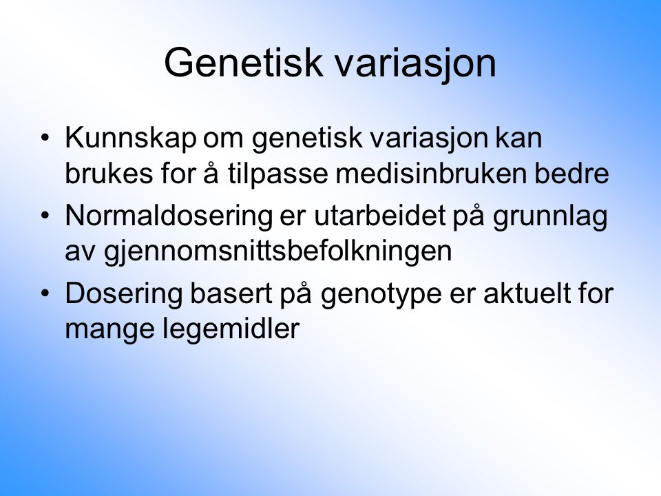 Genetisk variasjon Kunnskap om genetisk variasjon kan brukes for å tilpasse medisinbruken bedre.