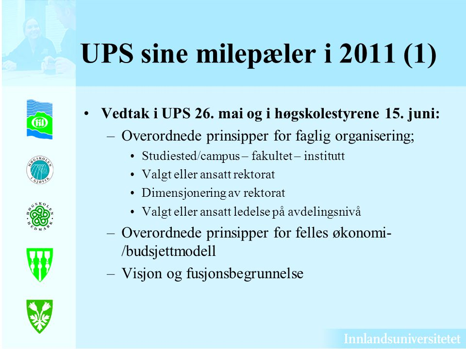 UPS sine milepæler i 2011 (1) Vedtak i UPS 26. mai og i høgskolestyrene 15. juni: Overordnede prinsipper for faglig organisering;