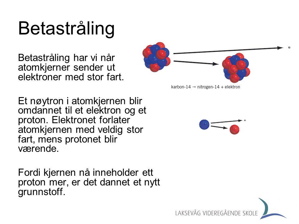 Betastråling Betastråling har vi når atomkjerner sender ut elektroner med stor fart.