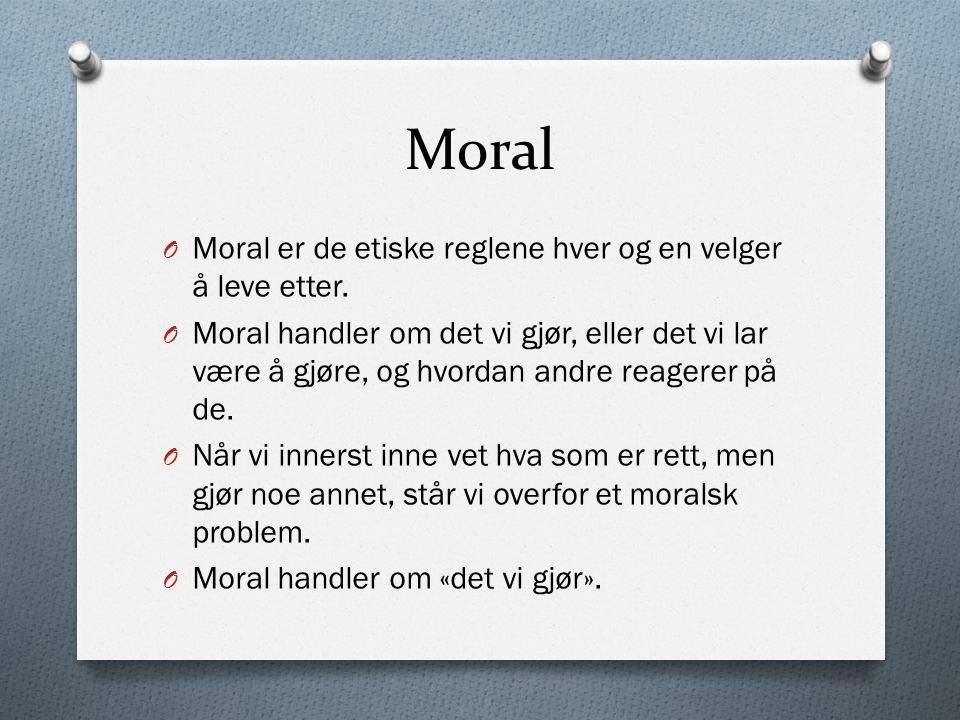Moral Moral er de etiske reglene hver og en velger å leve etter.