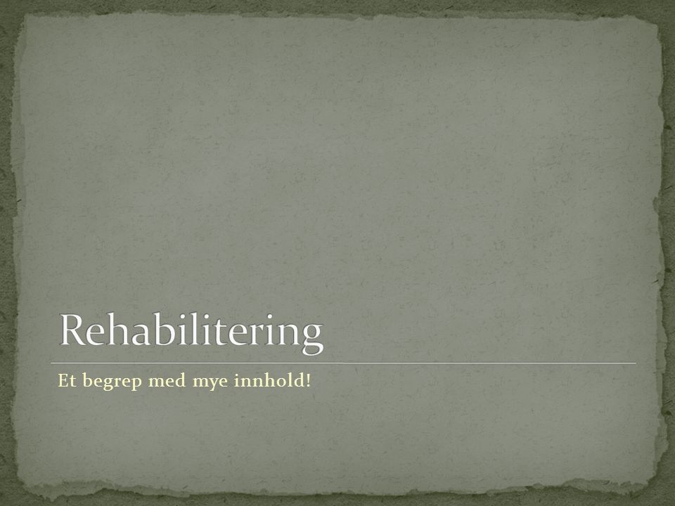 Rehabilitering Et begrep med mye innhold!