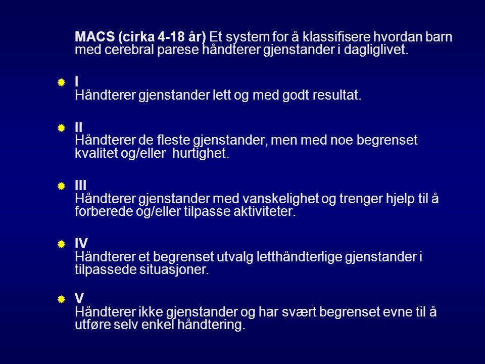 MACS (cirka 4-18 år) Et system for å klassifisere hvordan barn med cerebral parese håndterer gjenstander i dagliglivet.