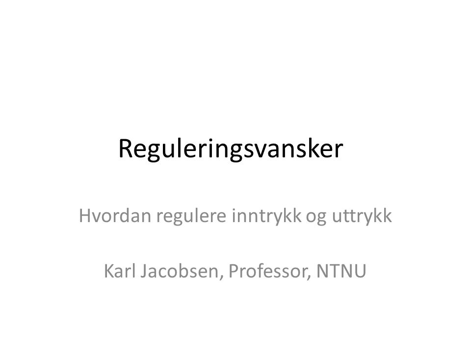 Hvordan regulere inntrykk og uttrykk Karl Jacobsen, Professor, NTNU