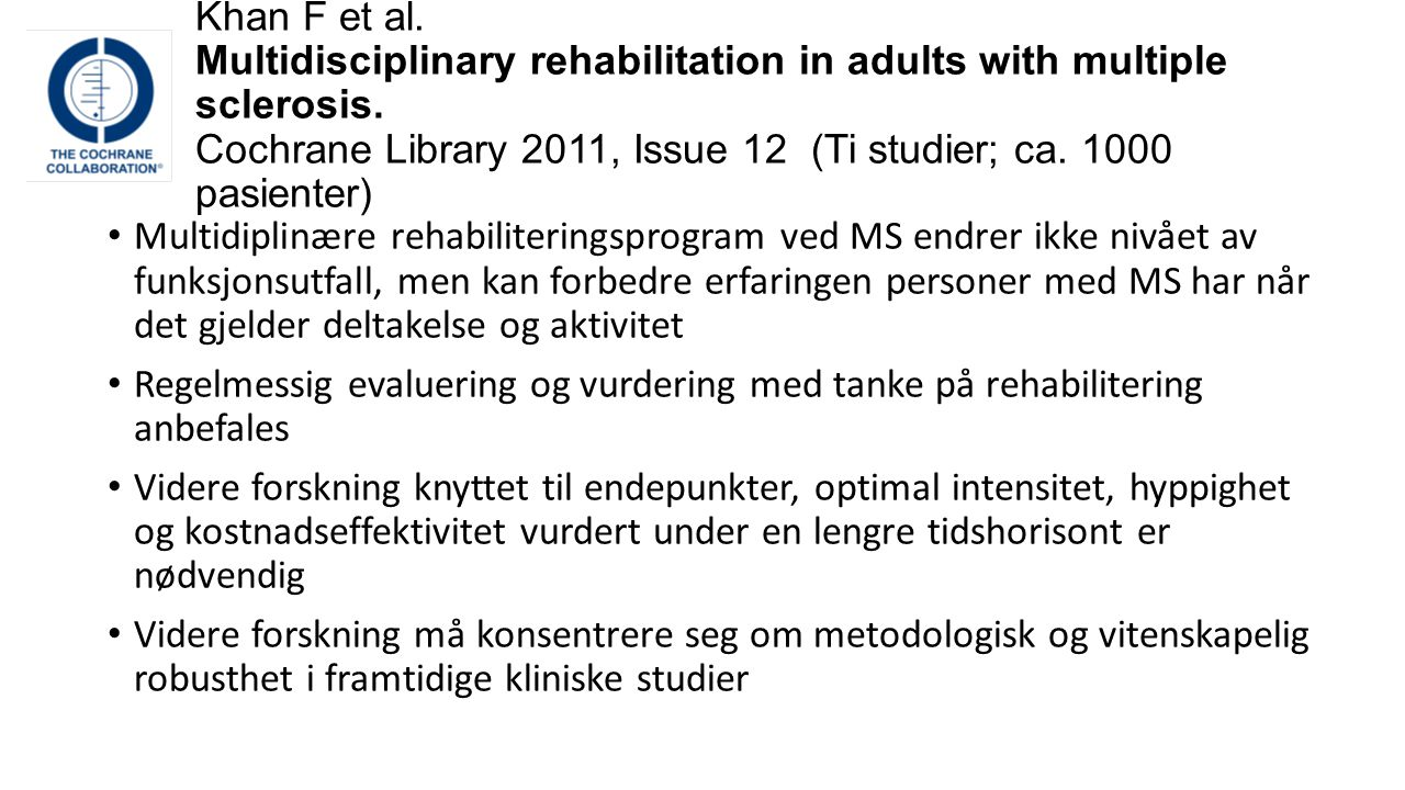 Khan F et al. Multidisciplinary rehabilitation in adults with multiple sclerosis. Cochrane Library 2011, Issue 12 (Ti studier; ca. 1000 pasienter)