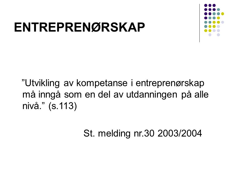 ENTREPRENØRSKAP Utvikling av kompetanse i entreprenørskap må inngå som en del av utdanningen på alle nivå. (s.113)