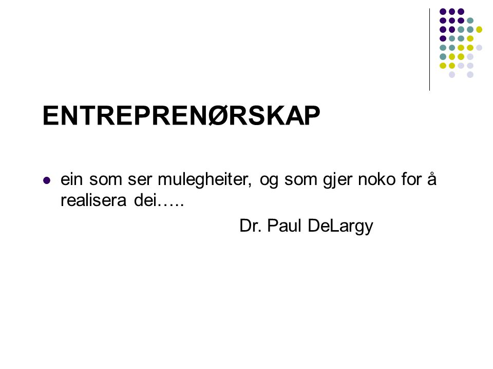 ENTREPRENØRSKAP ein som ser mulegheiter, og som gjer noko for å realisera dei….. Dr. Paul DeLargy