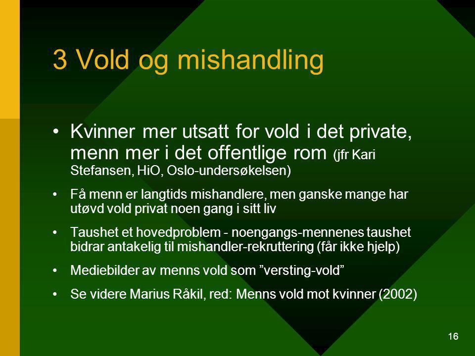 3 Vold og mishandling Kvinner mer utsatt for vold i det private, menn mer i det offentlige rom (jfr Kari Stefansen, HiO, Oslo-undersøkelsen)