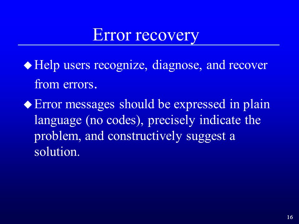 Error recovery Help users recognize, diagnose, and recover from errors.