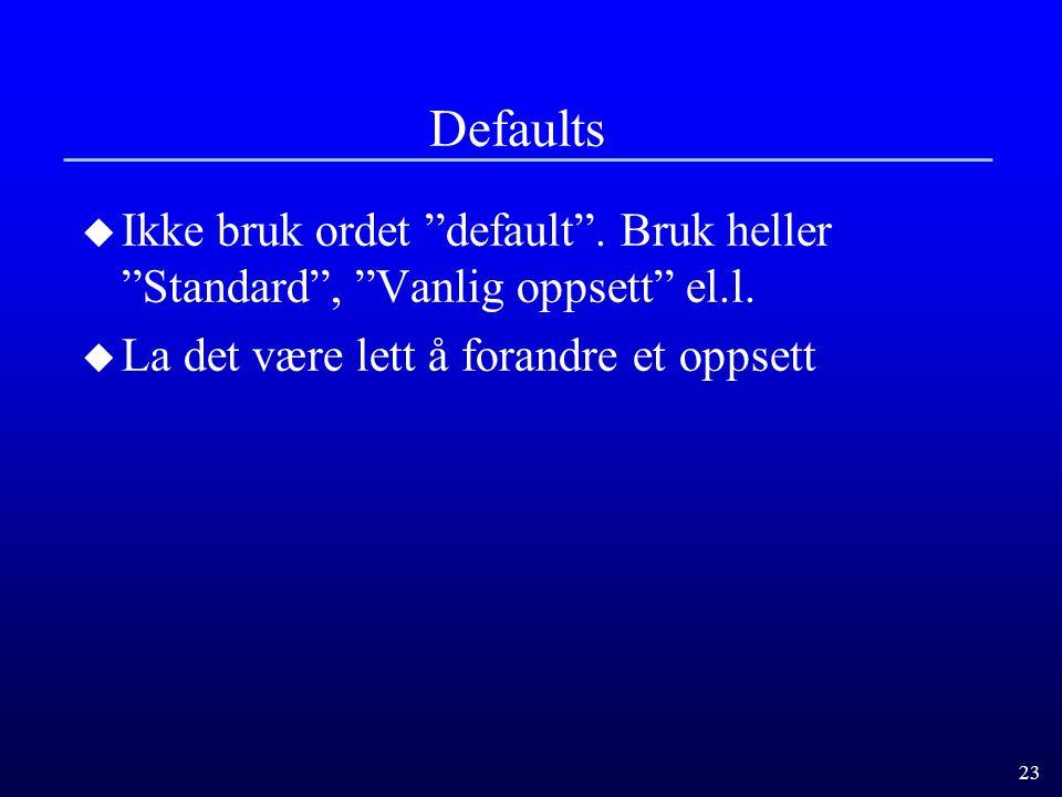 Defaults Ikke bruk ordet default . Bruk heller Standard , Vanlig oppsett el.l.