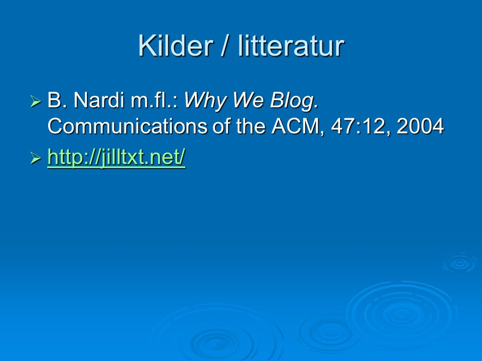 Kilder / litteratur B. Nardi m.fl.: Why We Blog. Communications of the ACM, 47:12, 2004.